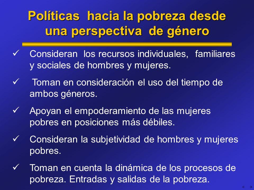 Políticas hacia la pobreza desde una perspectiva de género Consideran los recursos individuales, familiares y sociales de hombres y mujeres. Toman en
