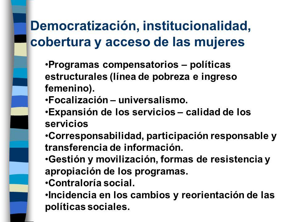 Democratización, institucionalidad, cobertura y acceso de las mujeres Programas compensatorios – políticas estructurales (línea de pobreza e ingreso f