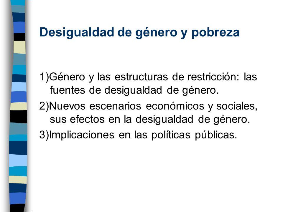 Desigualdad de género y pobreza 1)Género y las estructuras de restricción: las fuentes de desigualdad de género. 2)Nuevos escenarios económicos y soci