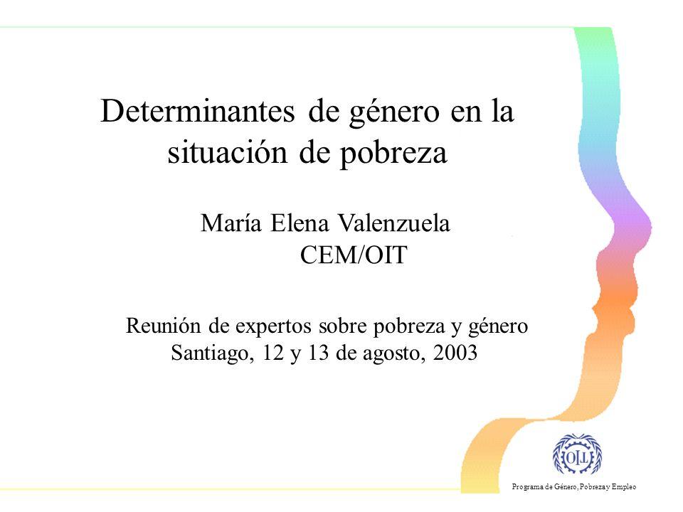 Programa de Género, Pobreza y Empleo Determinantes de género en la situación de pobreza Reunión de expertos sobre pobreza y género Santiago, 12 y 13 de agosto, 2003 María Elena Valenzuela CEM/OIT