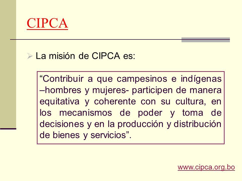 CIPCA La misión de CIPCA es: Contribuir a que campesinos e indígenas –hombres y mujeres- participen de manera equitativa y coherente con su cultura, e