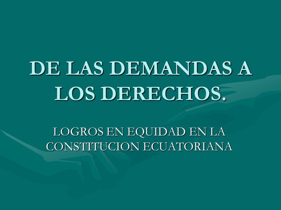 DE LAS DEMANDAS A LOS DERECHOS. LOGROS EN EQUIDAD EN LA CONSTITUCION ECUATORIANA