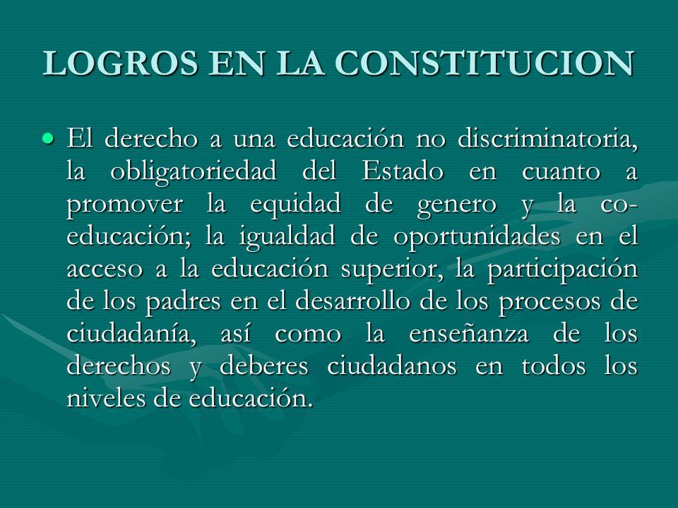 LOGROS EN LA CONSTITUCION El derecho a una educación no discriminatoria, la obligatoriedad del Estado en cuanto a promover la equidad de genero y la c