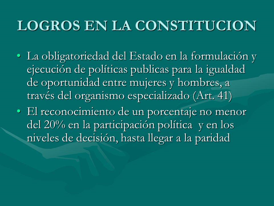 LOGROS EN LA CONSTITUCION La obligatoriedad del Estado en la formulación y ejecución de políticas publicas para la igualdad de oportunidad entre mujer