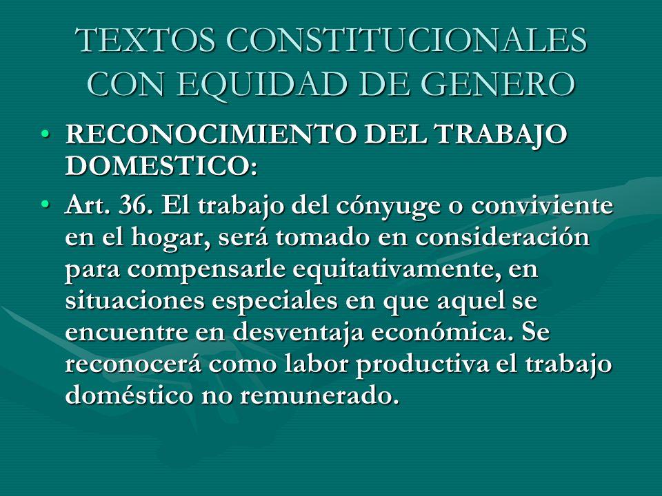 TEXTOS CONSTITUCIONALES CON EQUIDAD DE GENERO RECONOCIMIENTO DEL TRABAJO DOMESTICO:RECONOCIMIENTO DEL TRABAJO DOMESTICO: Art. 36. El trabajo del cónyu