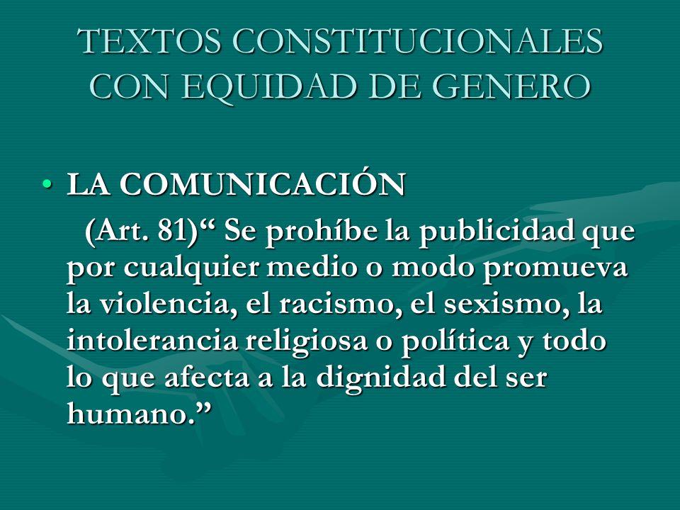 TEXTOS CONSTITUCIONALES CON EQUIDAD DE GENERO LA COMUNICACIÓNLA COMUNICACIÓN (Art. 81) Se prohíbe la publicidad que por cualquier medio o modo promuev