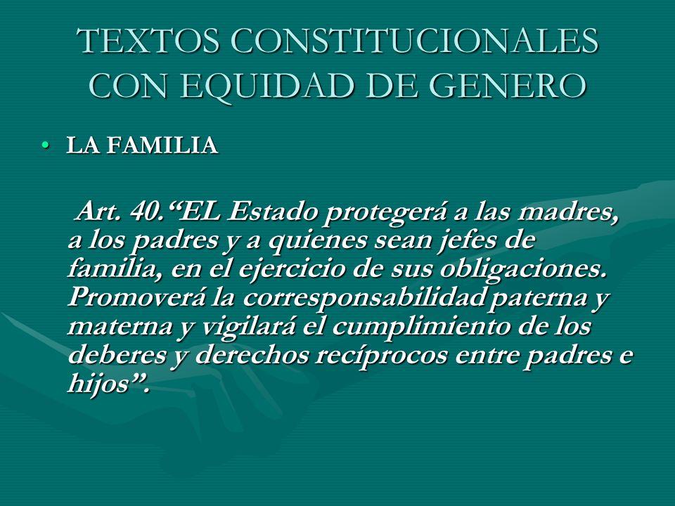 TEXTOS CONSTITUCIONALES CON EQUIDAD DE GENERO LA FAMILIALA FAMILIA Art. 40.EL Estado protegerá a las madres, a los padres y a quienes sean jefes de fa