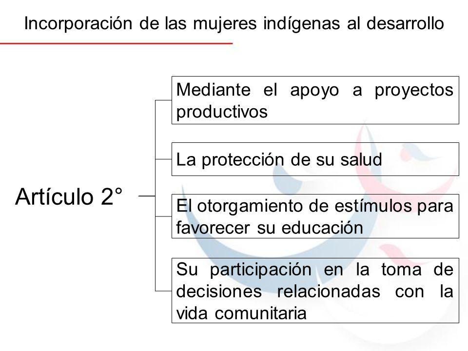 Artículo 2° Incorporación de las mujeres indígenas al desarrollo Mediante el apoyo a proyectos productivos La protección de su salud El otorgamiento d