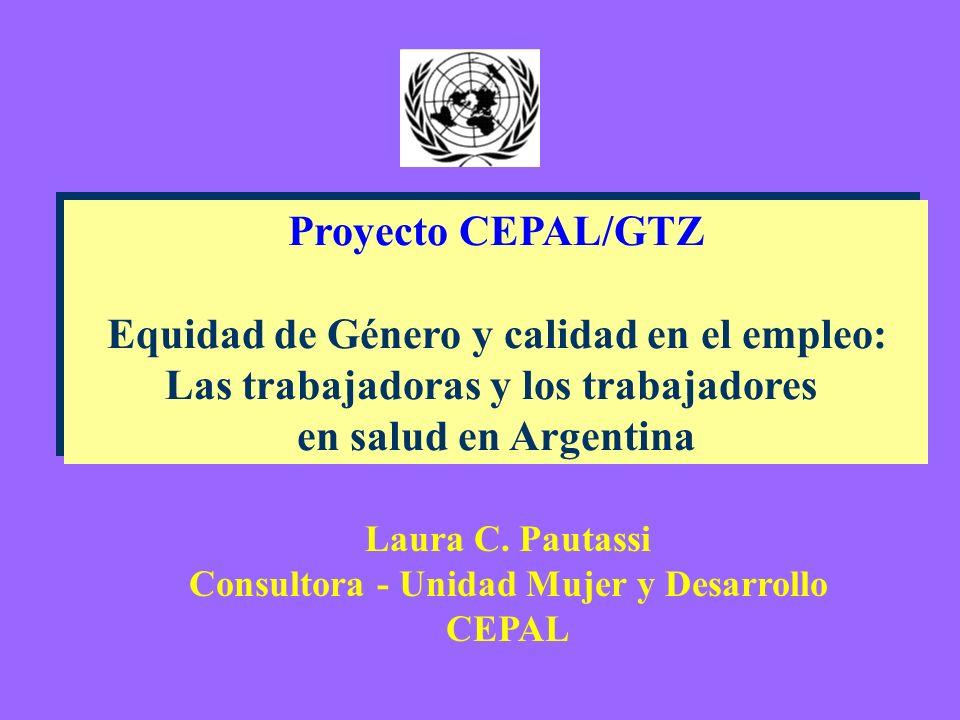 Proyecto CEPAL/GTZ Equidad de Género y calidad en el empleo: Las trabajadoras y los trabajadores en salud en Argentina Proyecto CEPAL/GTZ Equidad de Género y calidad en el empleo: Las trabajadoras y los trabajadores en salud en Argentina Laura C.