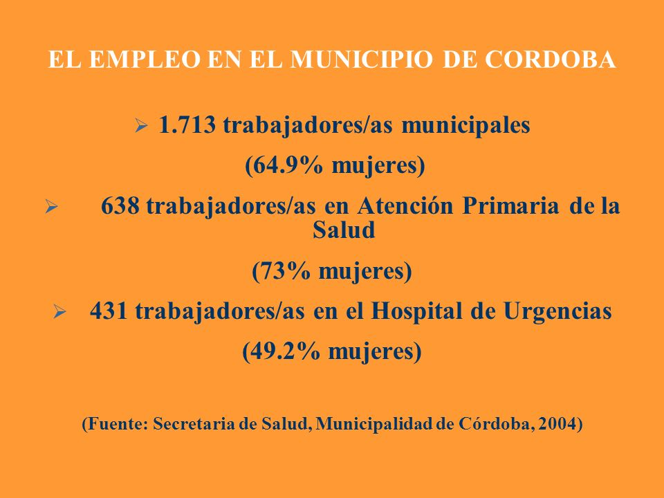 EL EMPLEO EN EL MUNICIPIO DE CORDOBA 1.713 trabajadores/as municipales (64.9% mujeres) 638 trabajadores/as en Atención Primaria de la Salud (73% mujer