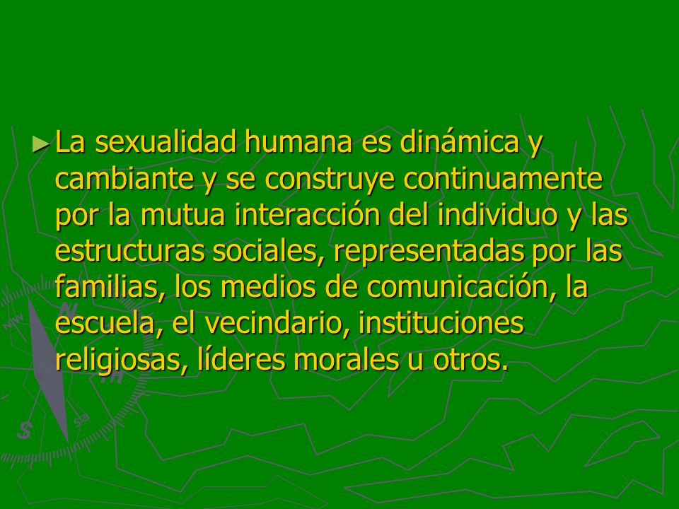 La sexualidad humana es dinámica y cambiante y se construye continuamente por la mutua interacción del individuo y las estructuras sociales, represent