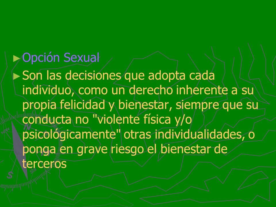 Opción Sexual Son las decisiones que adopta cada individuo, como un derecho inherente a su propia felicidad y bienestar, siempre que su conducta no