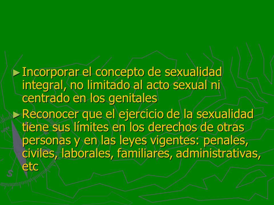 Incorporar el concepto de sexualidad integral, no limitado al acto sexual ni centrado en los genitales Incorporar el concepto de sexualidad integral,