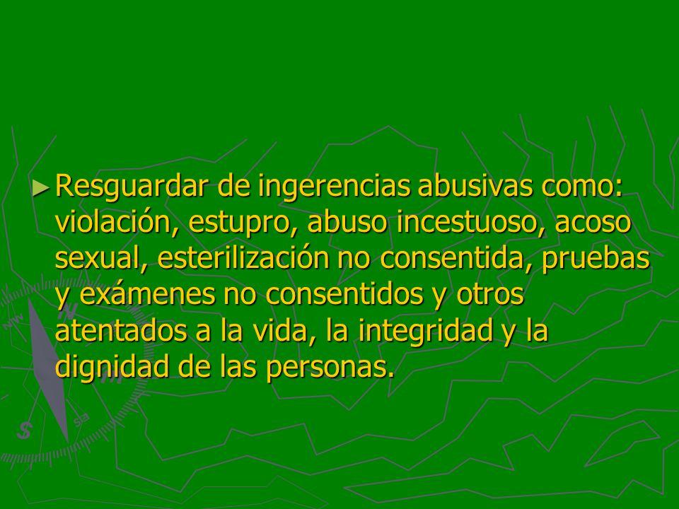 Resguardar de ingerencias abusivas como: violación, estupro, abuso incestuoso, acoso sexual, esterilización no consentida, pruebas y exámenes no conse
