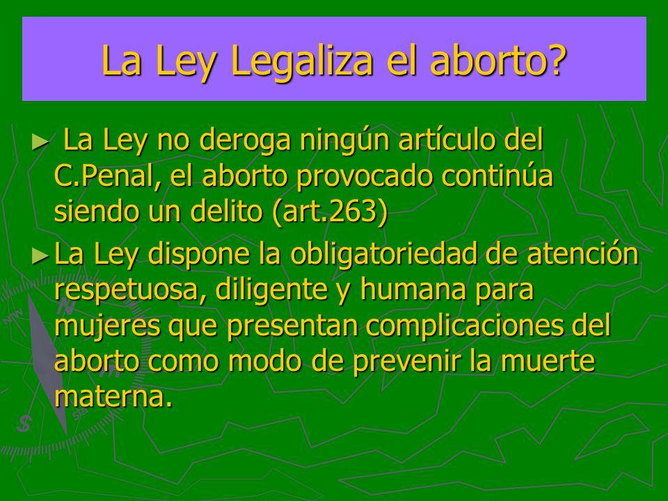 La Ley Legaliza el aborto? La Ley no deroga ningún artículo del C.Penal, el aborto provocado continúa siendo un delito (art.263) La Ley no deroga ning