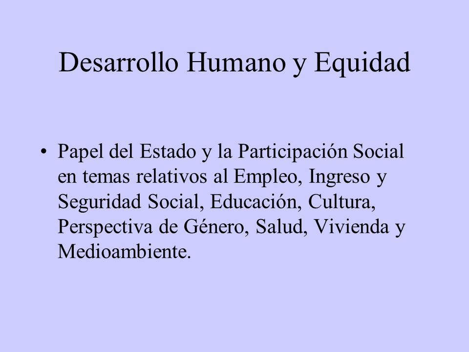 Desarrollo Humano y Equidad Papel del Estado y la Participación Social en temas relativos al Empleo, Ingreso y Seguridad Social, Educación, Cultura, Perspectiva de Género, Salud, Vivienda y Medioambiente.