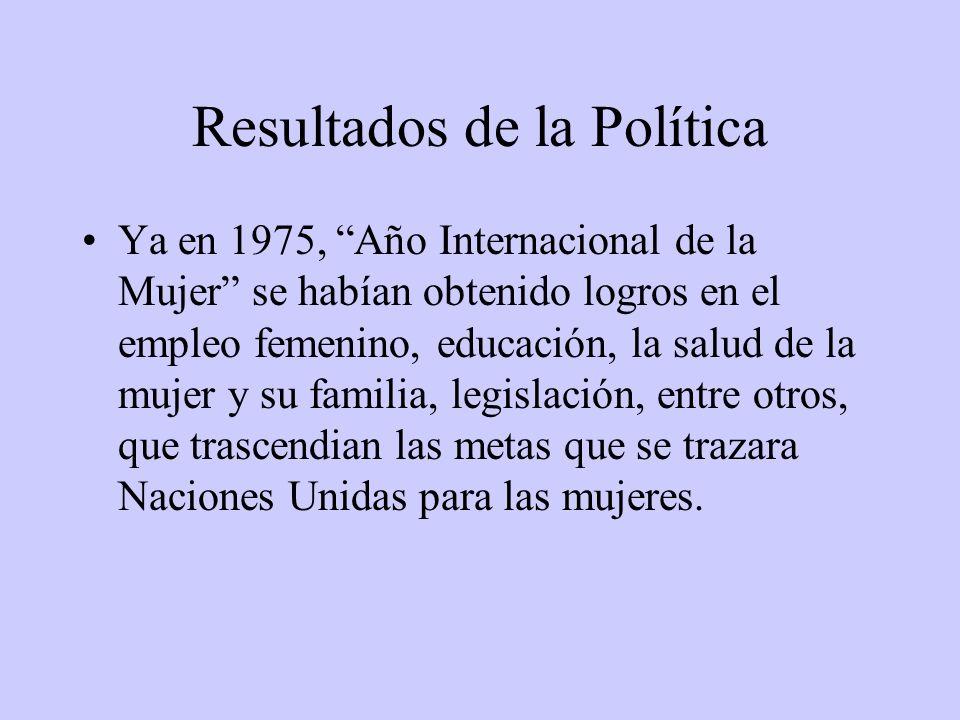 Resultados de la Política Ya en 1975, Año Internacional de la Mujer se habían obtenido logros en el empleo femenino, educación, la salud de la mujer y su familia, legislación, entre otros, que trascendian las metas que se trazara Naciones Unidas para las mujeres.