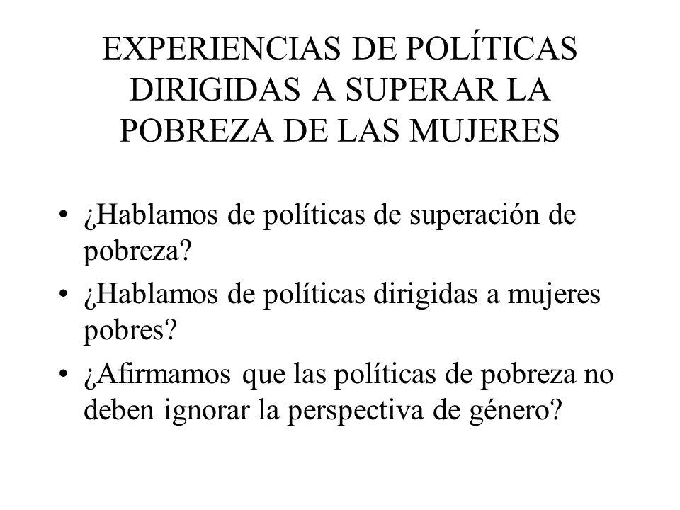 EXPERIENCIAS DE POLÍTICAS DIRIGIDAS A SUPERAR LA POBREZA DE LAS MUJERES ¿Hablamos de políticas de superación de pobreza? ¿Hablamos de políticas dirigi