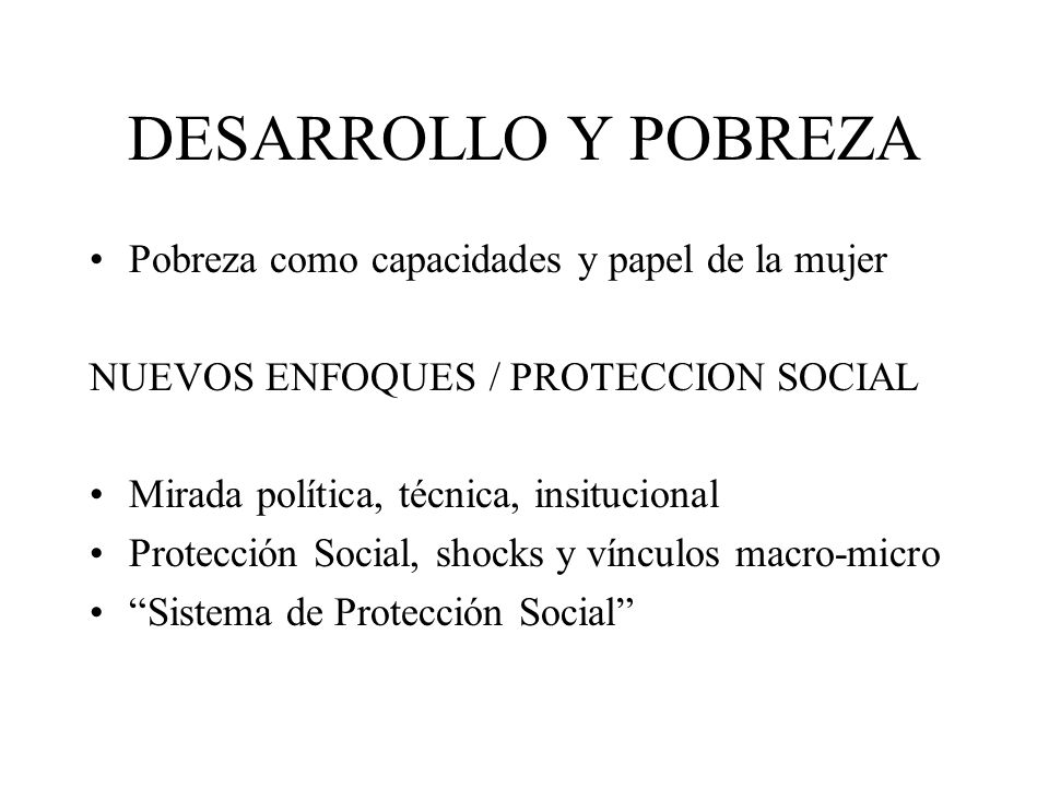 DESARROLLO Y POBREZA Pobreza como capacidades y papel de la mujer NUEVOS ENFOQUES / PROTECCION SOCIAL Mirada política, técnica, insitucional Protección Social, shocks y vínculos macro-micro Sistema de Protección Social