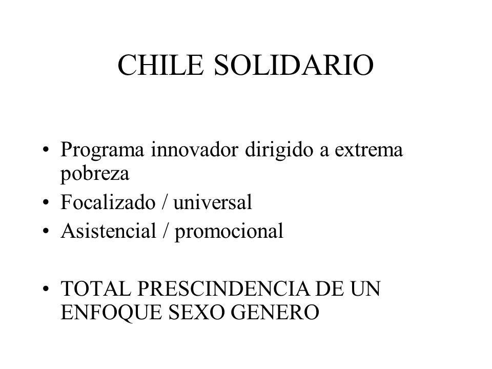 CHILE SOLIDARIO Programa innovador dirigido a extrema pobreza Focalizado / universal Asistencial / promocional TOTAL PRESCINDENCIA DE UN ENFOQUE SEXO GENERO