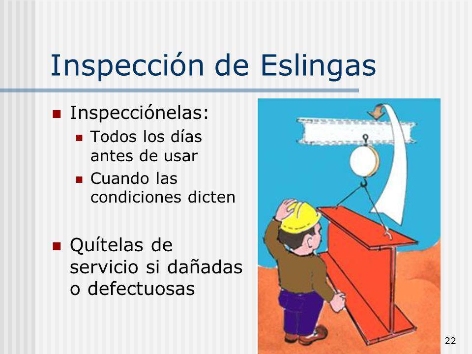 22 Inspección de Eslingas Inspecciónelas: Todos los días antes de usar Cuando las condiciones dicten Quítelas de servicio si dañadas o defectuosas
