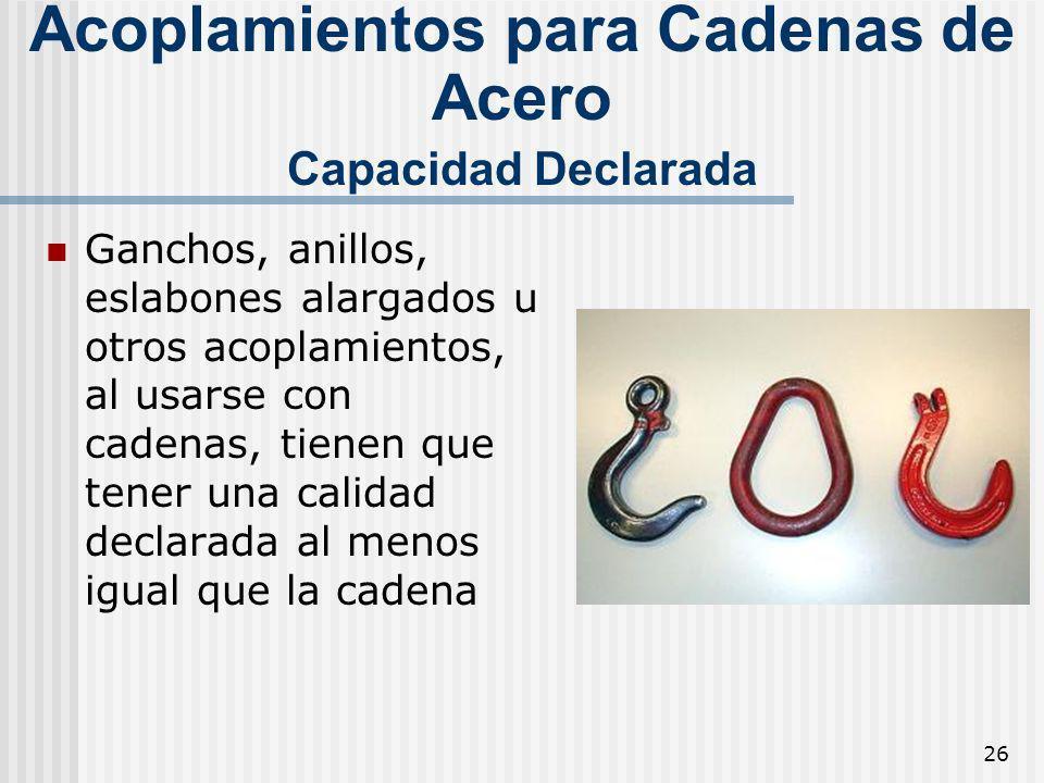 26 Acoplamientos para Cadenas de Acero Capacidad Declarada Ganchos, anillos, eslabones alargados u otros acoplamientos, al usarse con cadenas, tienen