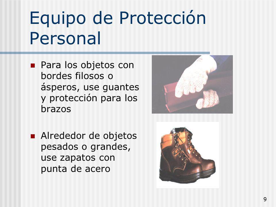 9 Equipo de Protección Personal Para los objetos con bordes filosos o ásperos, use guantes y protección para los brazos Alrededor de objetos pesados o