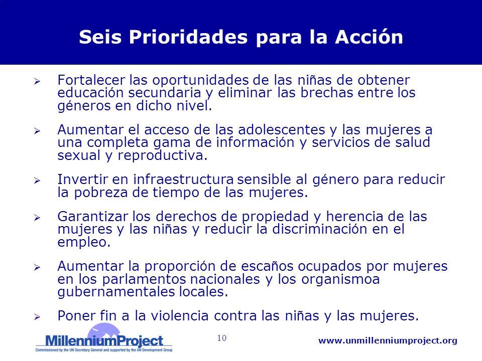10 www.unmillenniumproject.org Seis Prioridades para la Acción Fortalecer las oportunidades de las ni ñ as de obtener educaci ó n secundaria y eliminar las brechas entre los g é neros en dicho nivel.