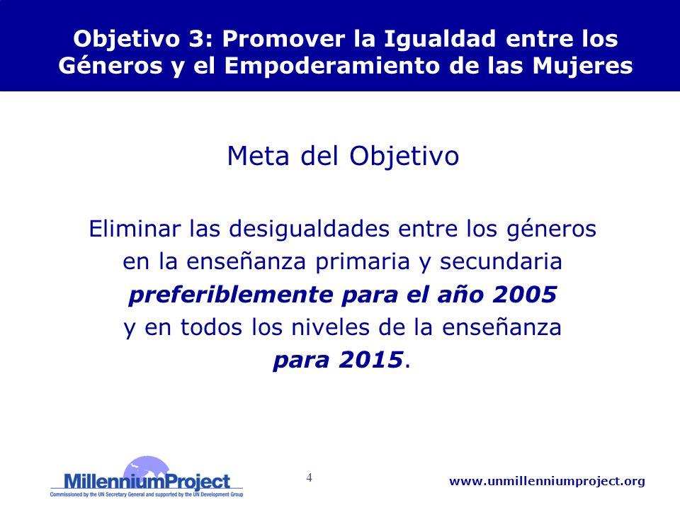 4 www.unmillenniumproject.org Objetivo 3: Promover la Igualdad entre los Géneros y el Empoderamiento de las Mujeres Meta del Objetivo Eliminar las des