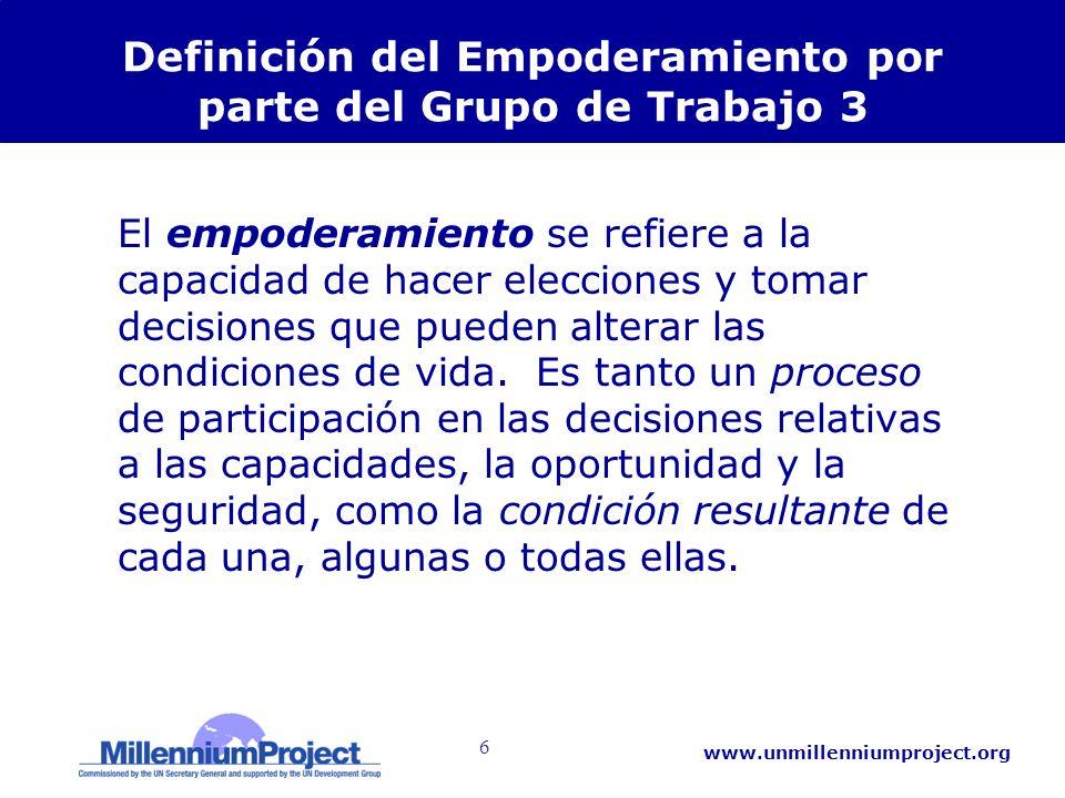 6 www.unmillenniumproject.org Definición del Empoderamiento por parte del Grupo de Trabajo 3 El empoderamiento se refiere a la capacidad de hacer elecciones y tomar decisiones que pueden alterar las condiciones de vida.