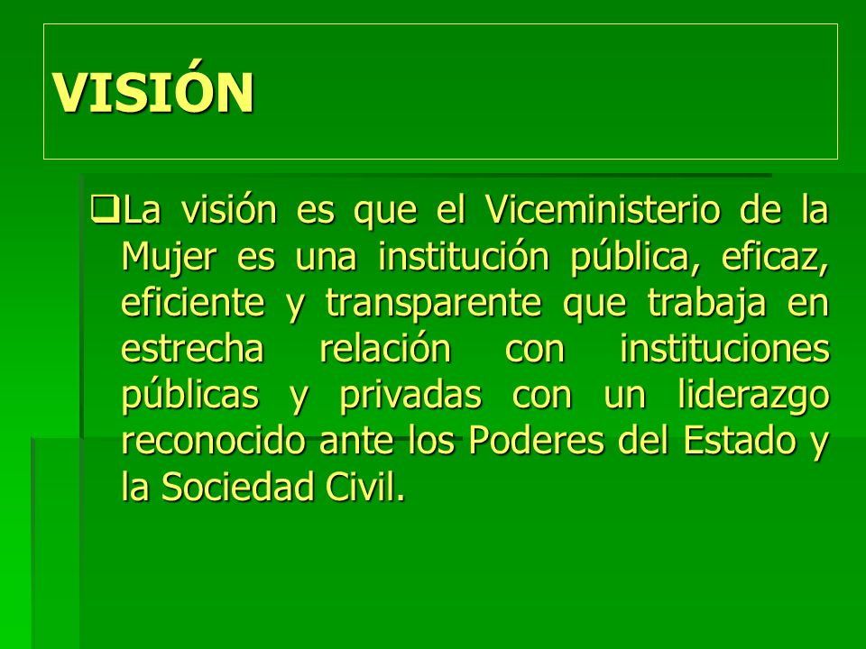 VISIÓN La visión es que el Viceministerio de la Mujer es una institución pública, eficaz, eficiente y transparente que trabaja en estrecha relación con instituciones públicas y privadas con un liderazgo reconocido ante los Poderes del Estado y la Sociedad Civil.