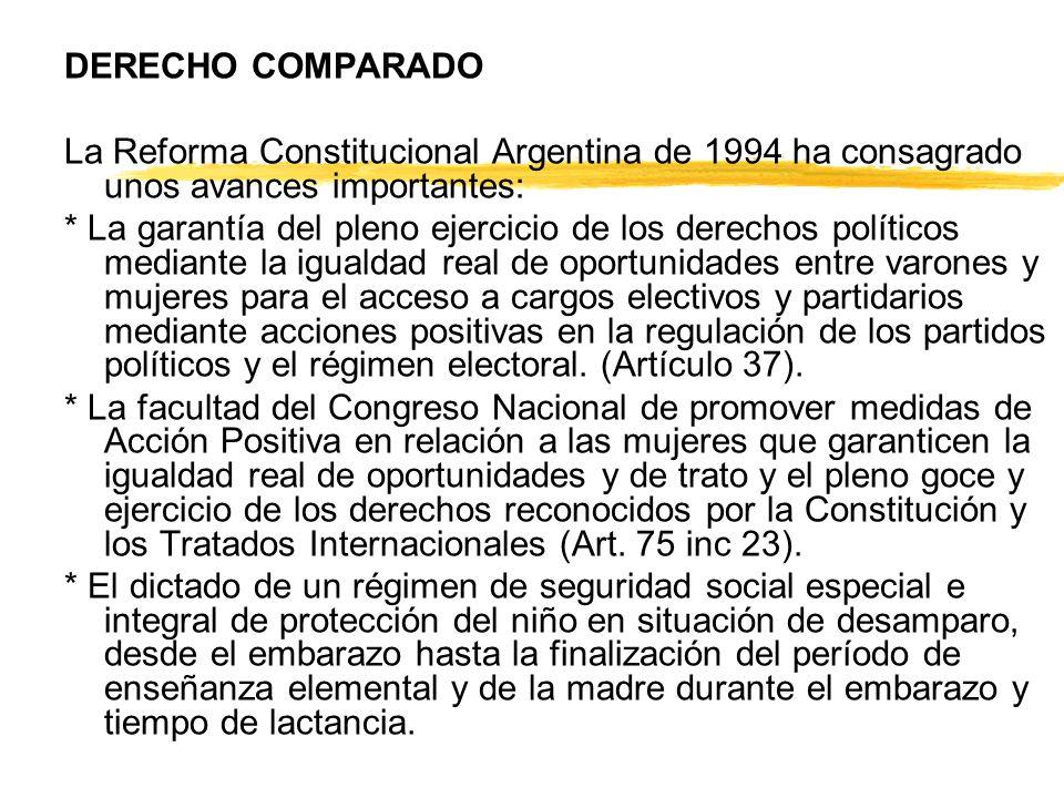 DERECHO COMPARADO La Reforma Constitucional Argentina de 1994 ha consagrado unos avances importantes: * La garantía del pleno ejercicio de los derechos políticos mediante la igualdad real de oportunidades entre varones y mujeres para el acceso a cargos electivos y partidarios mediante acciones positivas en la regulación de los partidos políticos y el régimen electoral.