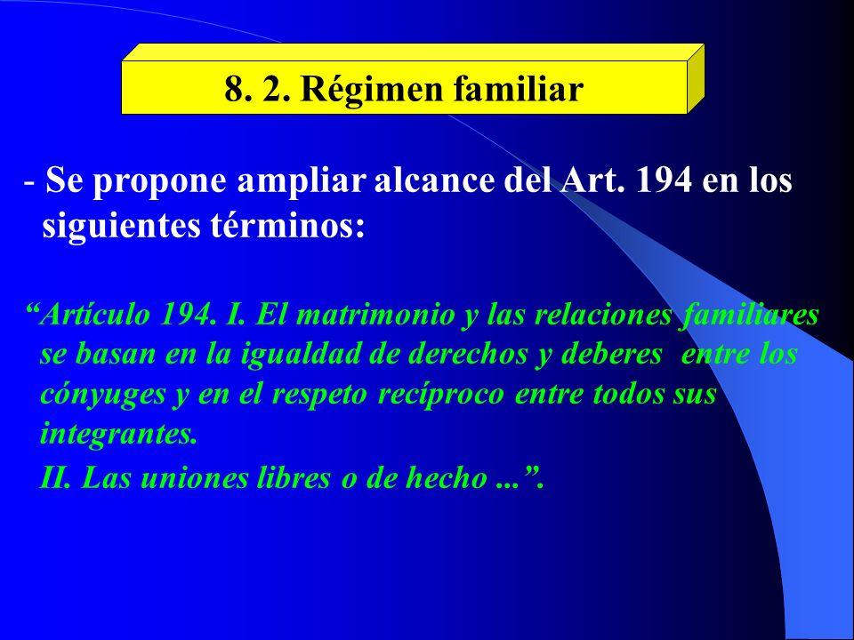 8. 2. Régimen familiar - Se propone ampliar alcance del Art. 194 en los siguientes términos: Artículo 194. I. El matrimonio y las relaciones familiare