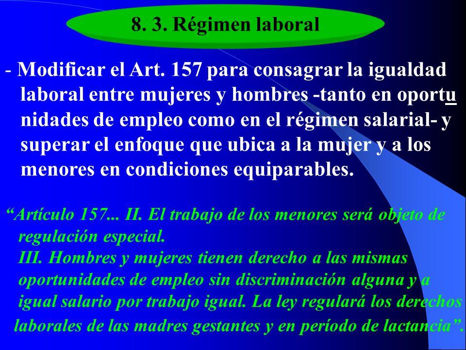 8. 3. Régimen laboral - Modificar el Art. 157 para consagrar la igualdad laboral entre mujeres y hombres -tanto en oportu nidades de empleo como en el