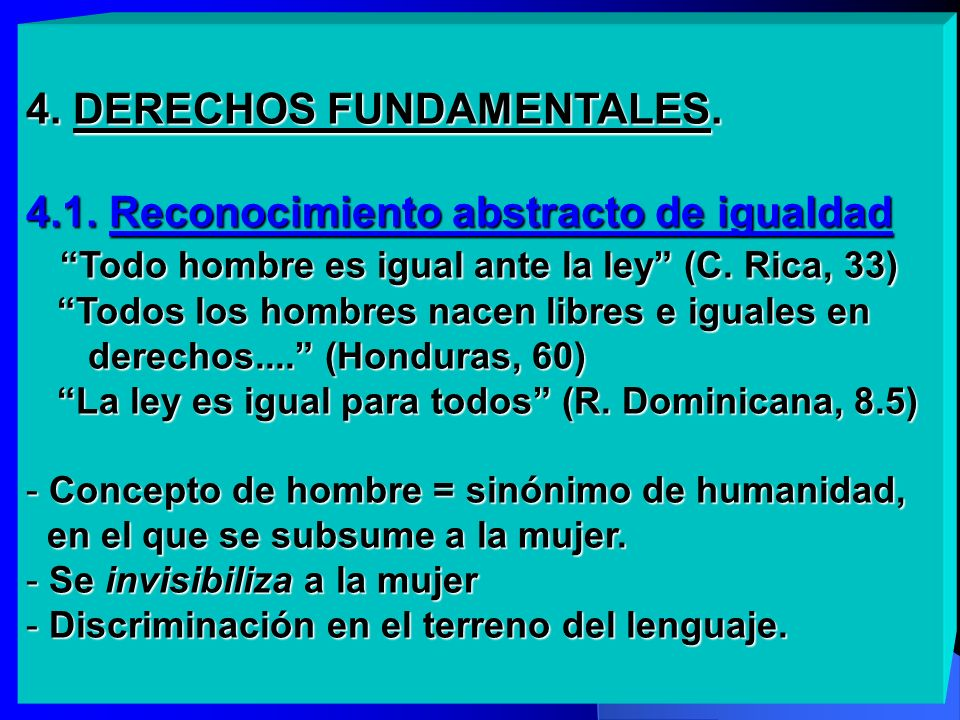 4. DERECHOS FUNDAMENTALES. 4.1. Reconocimiento abstracto de igualdad Todo hombre es igual ante la ley (C. Rica, 33) Todos los hombres nacen libres e i