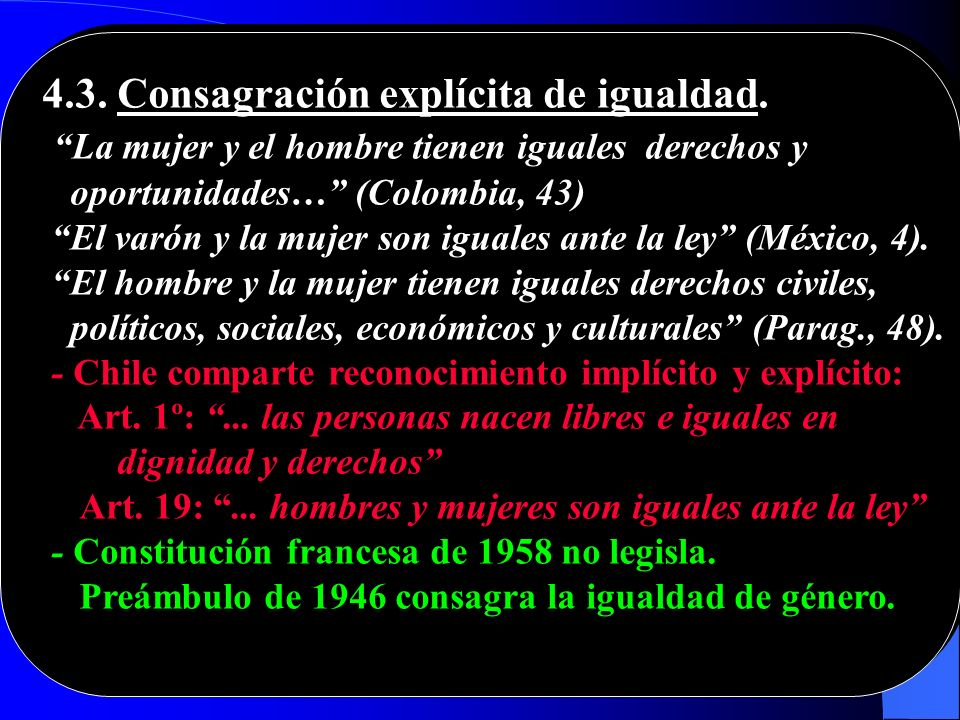 4.3. Consagración explícita de igualdad. La mujer y el hombre tienen iguales derechos y oportunidades… (Colombia, 43) El varón y la mujer son iguales