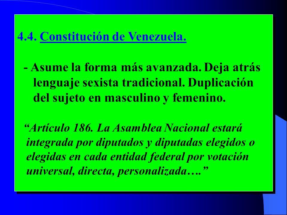 4.4. Constitución de Venezuela. - Asume la forma más avanzada. Deja atrás lenguaje sexista tradicional. Duplicación del sujeto en masculino y femenino