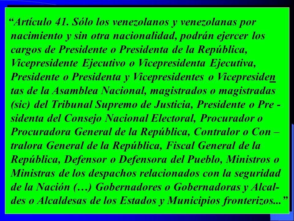 Artículo 41. Sólo los venezolanos y venezolanas por nacimiento y sin otra nacionalidad, podrán ejercer los cargos de Presidente o Presidenta de la Rep