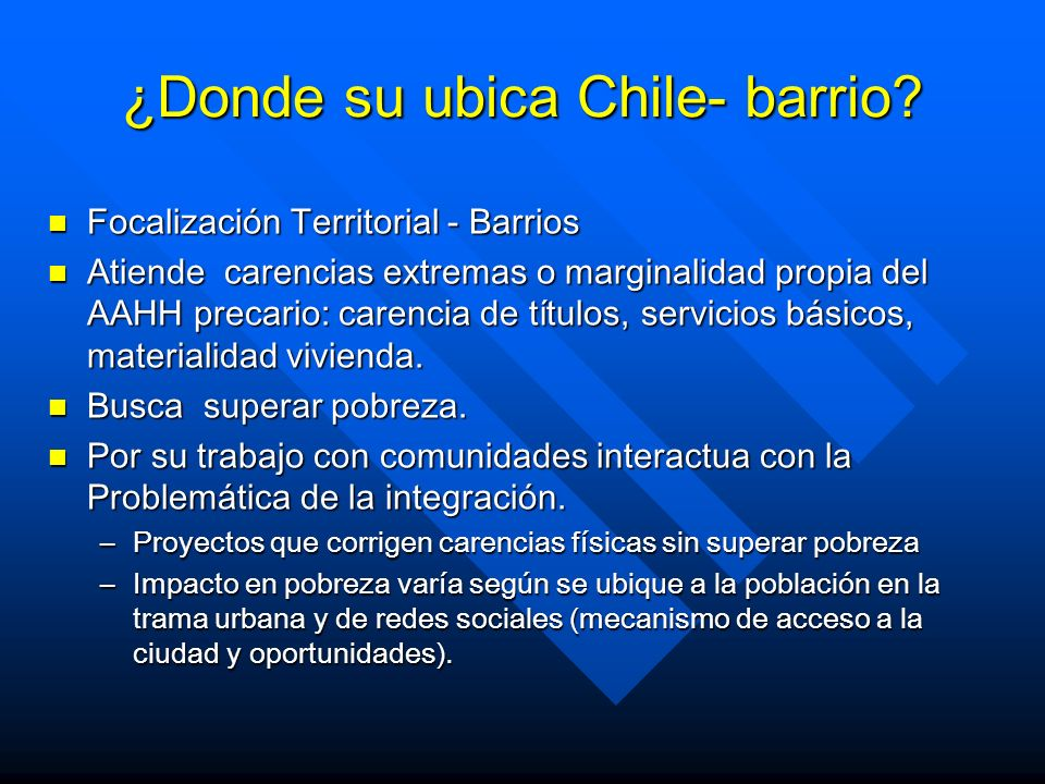 ¿Donde su ubica Chile- barrio? Focalización Territorial - Barrios Focalización Territorial - Barrios Atiende carencias extremas o marginalidad propia