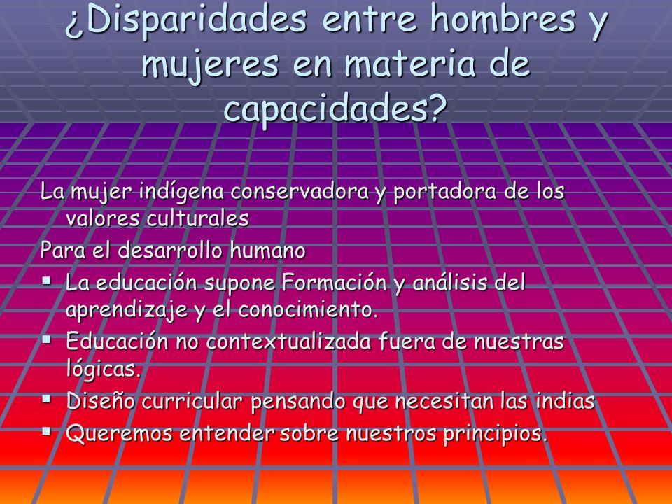¿ Disparidades entre hombres y mujeres en materia de capacidades? La mujer indígena conservadora y portadora de los valores culturales Para el desarro