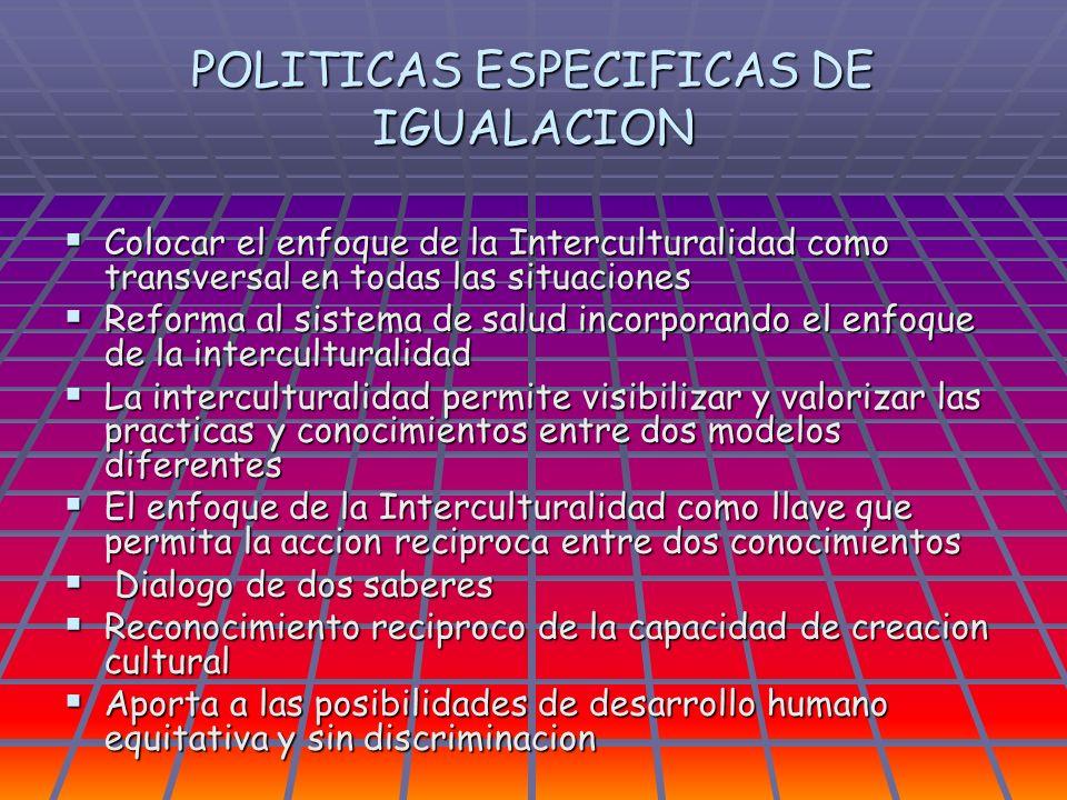 POLITICAS ESPECIFICAS DE IGUALACION Colocar el enfoque de la Interculturalidad como transversal en todas las situaciones Colocar el enfoque de la Inte