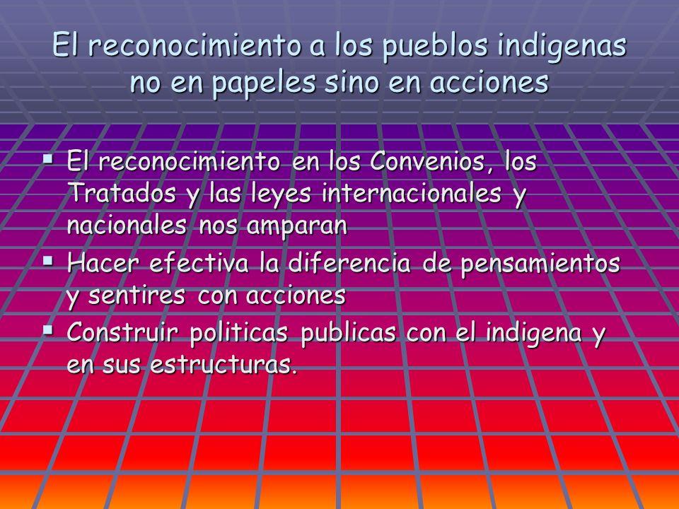 El reconocimiento a los pueblos indigenas no en papeles sino en acciones El reconocimiento en los Convenios, los Tratados y las leyes internacionales