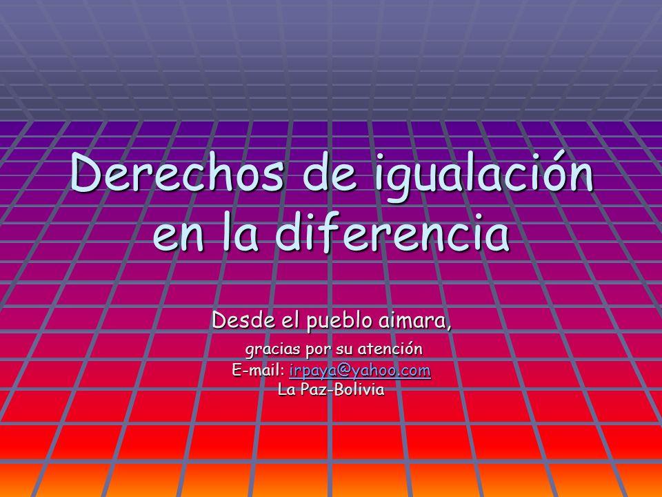Derechos de igualación en la diferencia Desde el pueblo aimara, gracias por su atención gracias por su atención E-mail: irpaya@yahoo.com irpaya@yahoo.