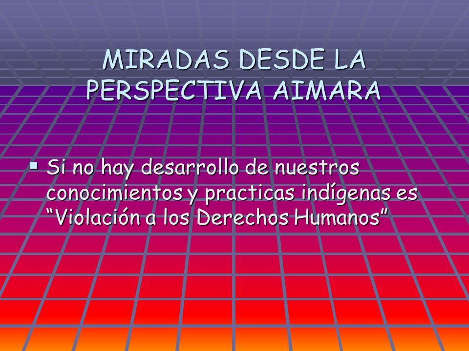 MIRADAS DESDE LA PERSPECTIVA AIMARA Si no hay desarrollo de nuestros conocimientos y practicas indígenas es Violación a los Derechos Humanos Si no hay
