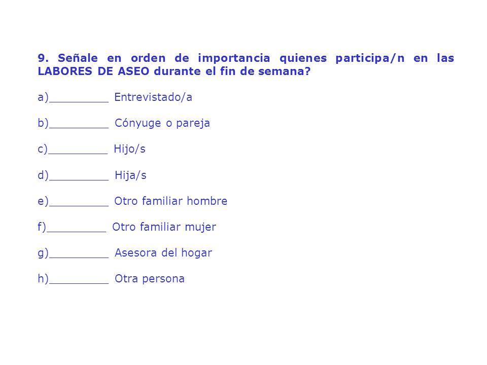 9. Señale en orden de importancia quienes participa/n en las LABORES DE ASEO durante el fin de semana? a)_________ Entrevistado/a b)_________ Cónyuge