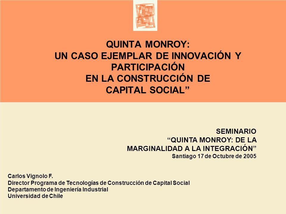 QUINTA MONROY: UN CASO EJEMPLAR DE INNOVACIÓN Y PARTICIPACIÓN EN LA CONSTRUCCIÓN DE CAPITAL SOCIAL Carlos Vignolo F. Director Programa de Tecnologías