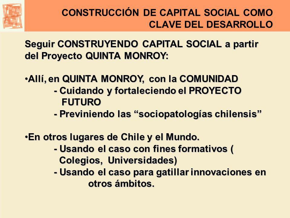CONSTRUCCIÓN DE CAPITAL SOCIAL COMO CLAVE DEL DESARROLLO Seguir CONSTRUYENDO CAPITAL SOCIAL a partir del Proyecto QUINTA MONROY: Allí, en QUINTA MONRO