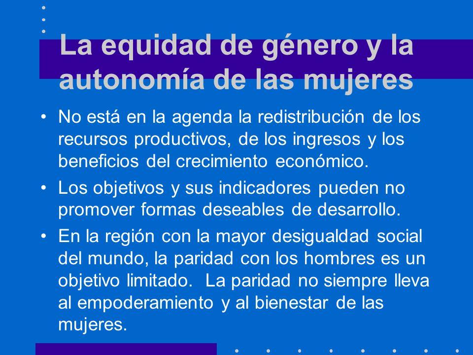 La equidad de género y la autonomía de las mujeres No está en la agenda la redistribución de los recursos productivos, de los ingresos y los beneficios del crecimiento económico.
