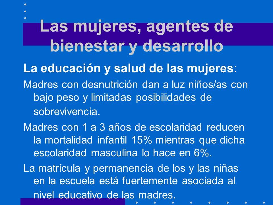 Las mujeres, agentes de bienestar y desarrollo La educación y salud de las mujeres: Madres con desnutrición dan a luz niños/as con bajo peso y limitadas posibilidades de sobrevivencia.