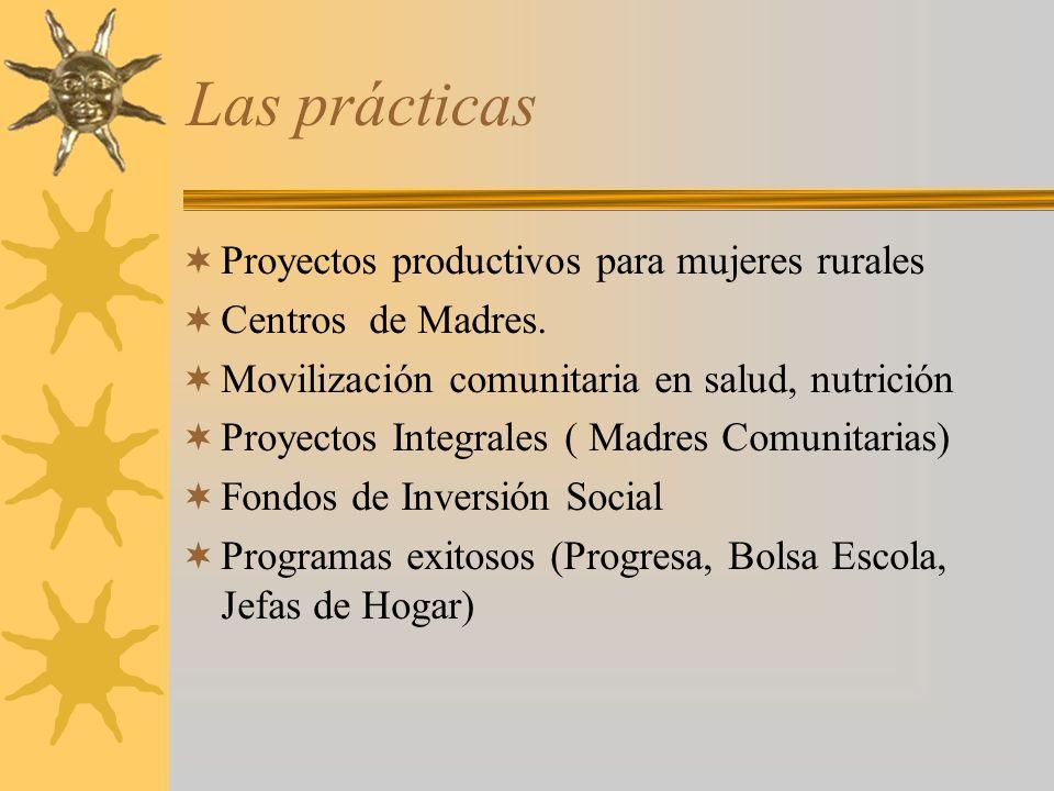 Las prácticas Proyectos productivos para mujeres rurales Centros de Madres. Movilización comunitaria en salud, nutrición Proyectos Integrales ( Madres